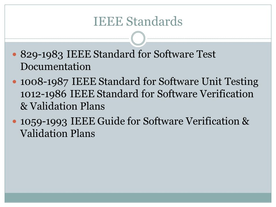 IEEE Standards IEEE Standard for Software Test Documentation IEEE Standard for Software Unit Testing IEEE Standard for Software Verification & Validation Plans IEEE Guide for Software Verification & Validation Plans