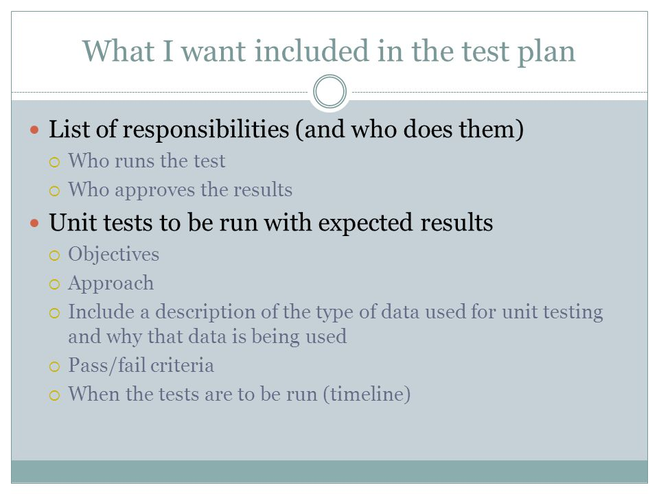 What I want included in the test plan List of responsibilities (and who does them) Who runs the test Who approves the results Unit tests to be run with expected results Objectives Approach Include a description of the type of data used for unit testing and why that data is being used Pass/fail criteria When the tests are to be run (timeline)