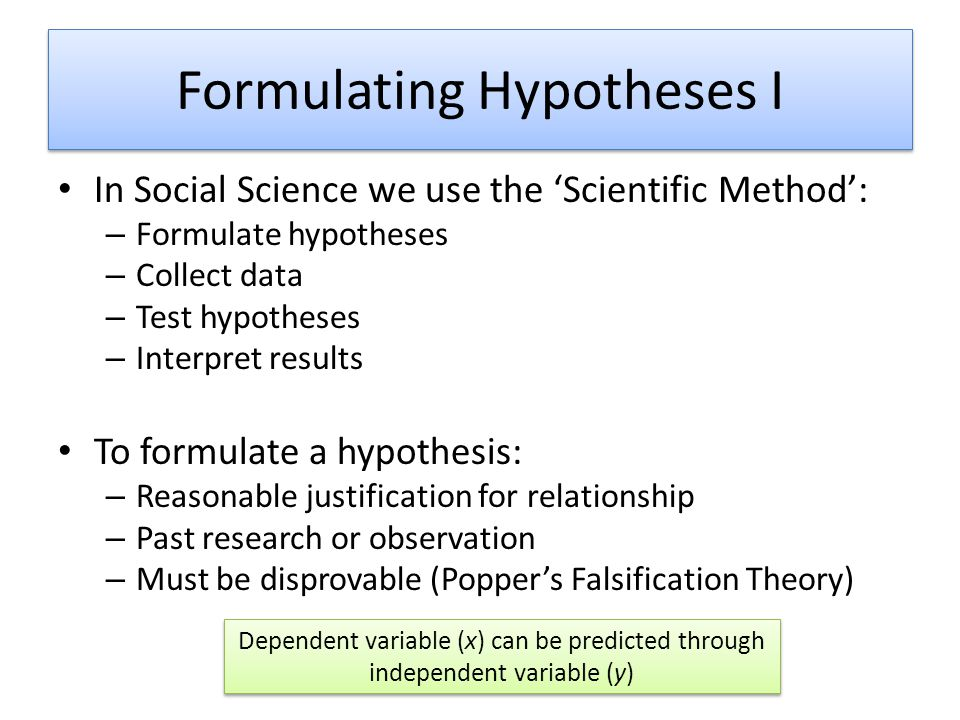 Formulating Hypotheses I In Social Science we use the Scientific Method: – Formulate hypotheses – Collect data – Test hypotheses – Interpret results T