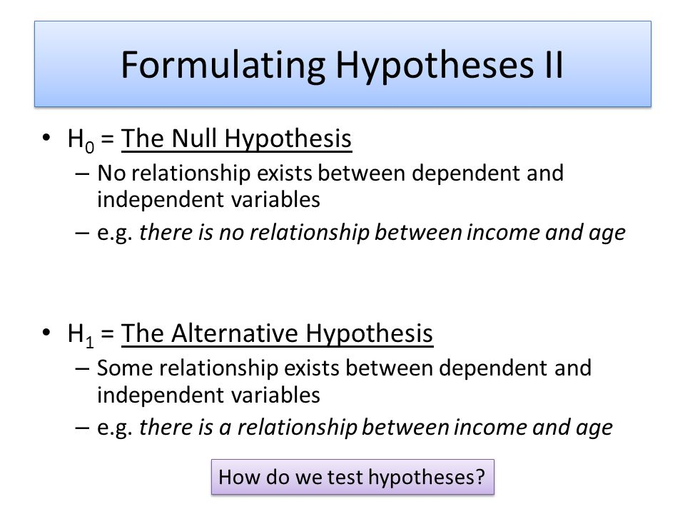 Formulating Hypotheses II H 0 = The Null Hypothesis – No relationship exists between dependent and independent variables – e.g. there is no relationsh
