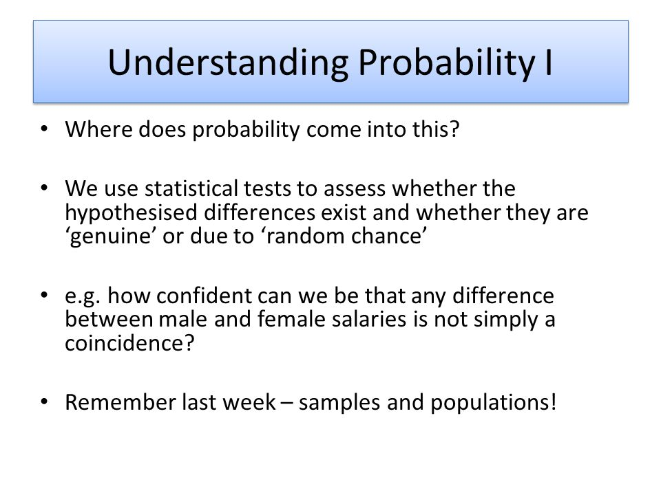 Understanding Probability I Where does probability come into this? We use statistical tests to assess whether the hypothesised differences exist and w