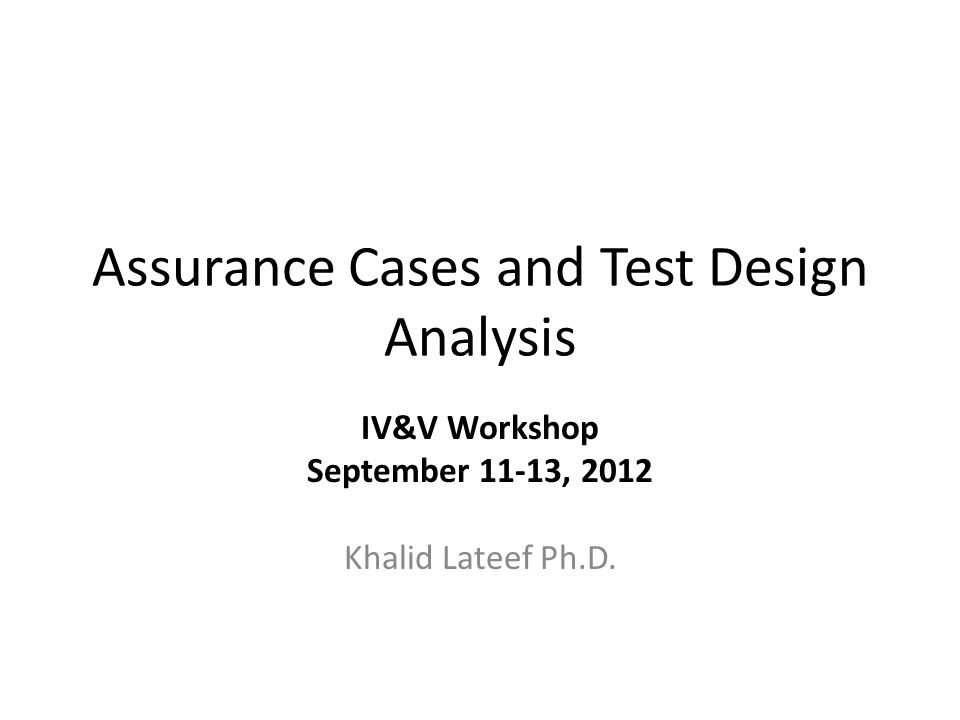 Assurance Cases and Test Design Analysis IV&V Workshop September 11-13, 2012 Khalid Lateef Ph.D.