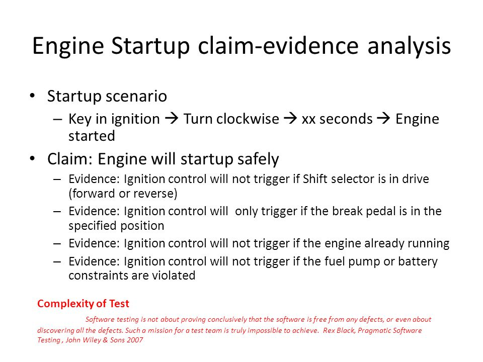Engine Startup claim-evidence analysis Startup scenario – Key in ignition Turn clockwise xx seconds Engine started Claim: Engine will startup safely – Evidence: Ignition control will not trigger if Shift selector is in drive (forward or reverse) – Evidence: Ignition control will only trigger if the break pedal is in the specified position – Evidence: Ignition control will not trigger if the engine already running – Evidence: Ignition control will not trigger if the fuel pump or battery constraints are violated Complexity of Test Software testing is not about proving conclusively that the software is free from any defects, or even about discovering all the defects.