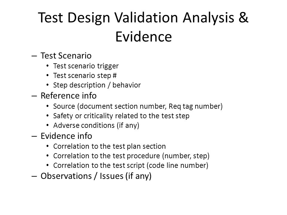 Test Design Validation Analysis & Evidence – Test Scenario Test scenario trigger Test scenario step # Step description / behavior – Reference info Source (document section number, Req tag number) Safety or criticality related to the test step Adverse conditions (if any) – Evidence info Correlation to the test plan section Correlation to the test procedure (number, step) Correlation to the test script (code line number) – Observations / Issues (if any)