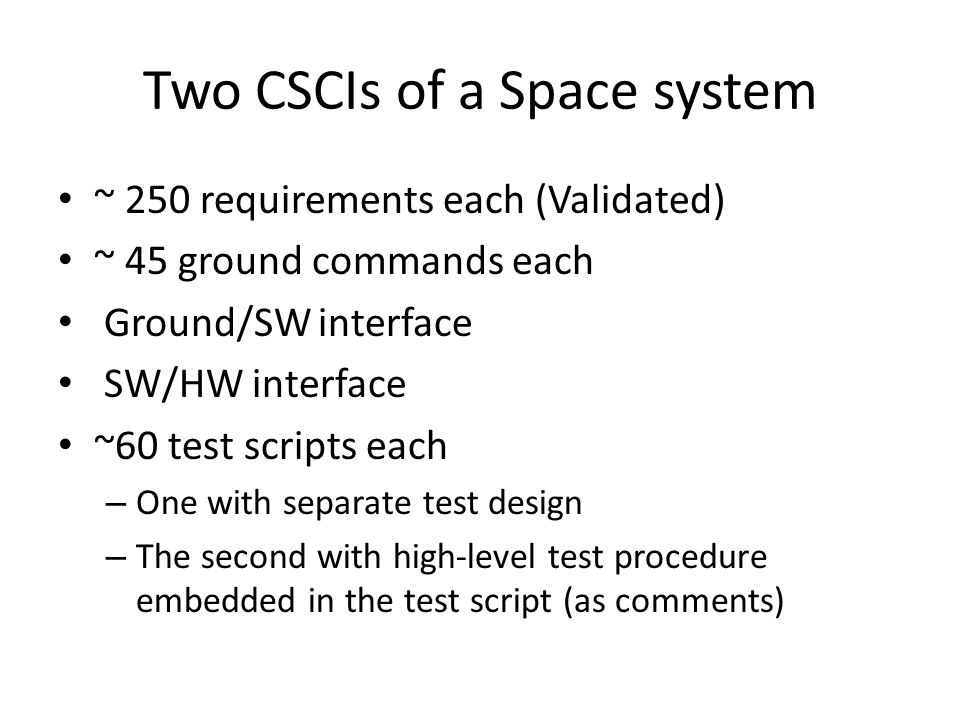Two CSCIs of a Space system ~ 250 requirements each (Validated) ~ 45 ground commands each Ground/SW interface SW/HW interface ~60 test scripts each – One with separate test design – The second with high-level test procedure embedded in the test script (as comments)
