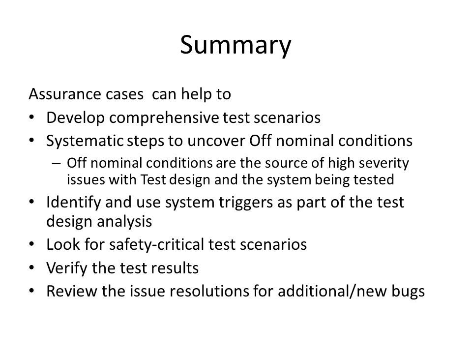 Summary Assurance cases can help to Develop comprehensive test scenarios Systematic steps to uncover Off nominal conditions – Off nominal conditions are the source of high severity issues with Test design and the system being tested Identify and use system triggers as part of the test design analysis Look for safety-critical test scenarios Verify the test results Review the issue resolutions for additional/new bugs