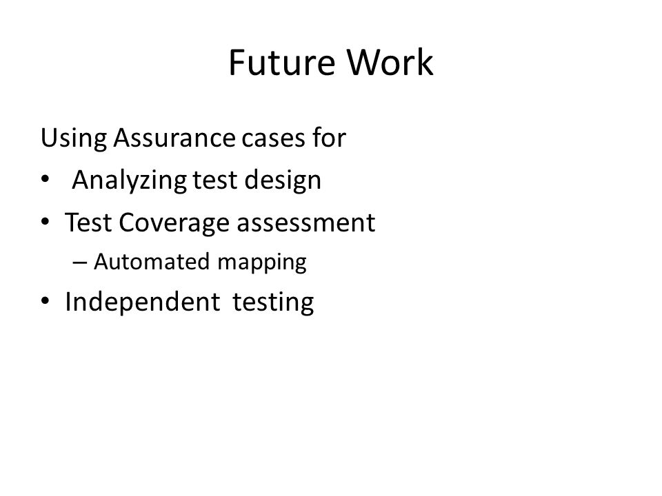 Future Work Using Assurance cases for Analyzing test design Test Coverage assessment – Automated mapping Independent testing