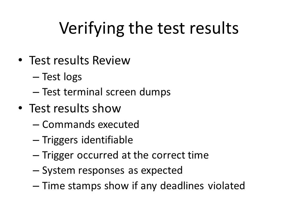 Verifying the test results Test results Review – Test logs – Test terminal screen dumps Test results show – Commands executed – Triggers identifiable – Trigger occurred at the correct time – System responses as expected – Time stamps show if any deadlines violated