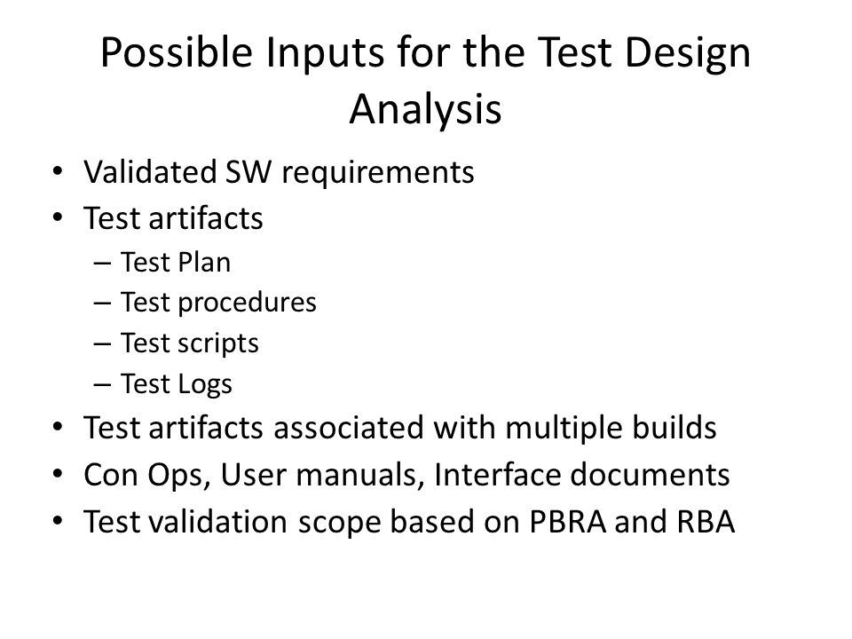Possible Inputs for the Test Design Analysis Validated SW requirements Test artifacts – Test Plan – Test procedures – Test scripts – Test Logs Test artifacts associated with multiple builds Con Ops, User manuals, Interface documents Test validation scope based on PBRA and RBA