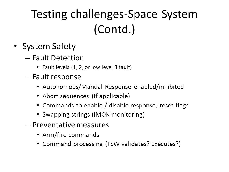 Testing challenges-Space System (Contd.) System Safety – Fault Detection Fault levels (1, 2, or low level 3 fault) – Fault response Autonomous/Manual Response enabled/inhibited Abort sequences (if applicable) Commands to enable / disable response, reset flags Swapping strings (IMOK monitoring) – Preventative measures Arm/fire commands Command processing (FSW validates.