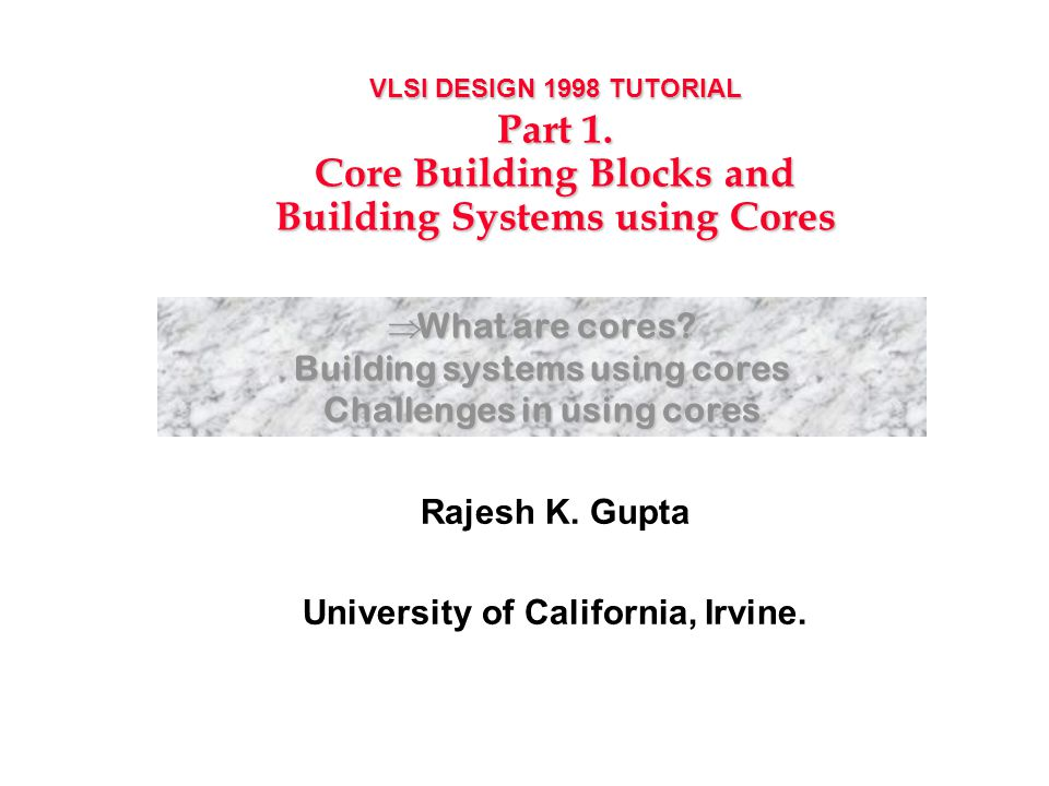 VLSI DESIGN 1998 TUTORIAL Part 1. Core Building Blocks and Building Systems using Cores Rajesh K.