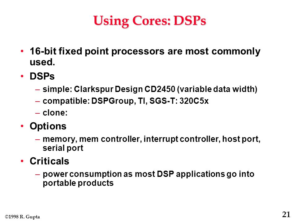 © 1998 R. Gupta 21 Using Cores: DSPs 16-bit fixed point processors are most commonly used.