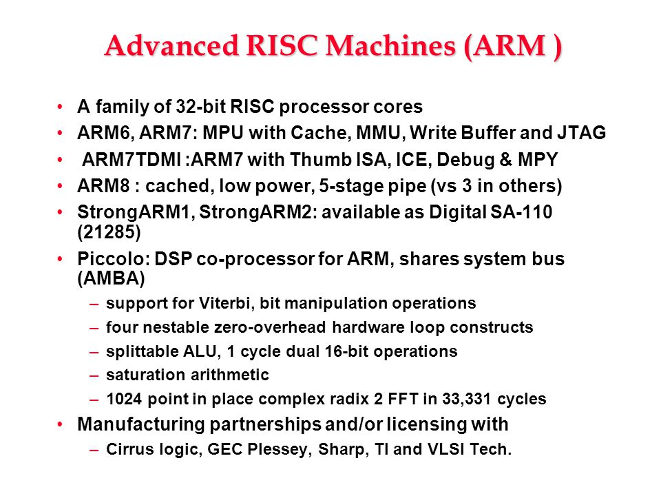 Advanced RISC Machines (ARM ) A family of 32-bit RISC processor cores ARM6, ARM7: MPU with Cache, MMU, Write Buffer and JTAG ARM7TDMI :ARM7 with Thumb ISA, ICE, Debug & MPY ARM8 : cached, low power, 5-stage pipe (vs 3 in others) StrongARM1, StrongARM2: available as Digital SA-110 (21285) Piccolo: DSP co-processor for ARM, shares system bus (AMBA) –support for Viterbi, bit manipulation operations –four nestable zero-overhead hardware loop constructs –splittable ALU, 1 cycle dual 16-bit operations –saturation arithmetic –1024 point in place complex radix 2 FFT in 33,331 cycles Manufacturing partnerships and/or licensing with –Cirrus logic, GEC Plessey, Sharp, TI and VLSI Tech.