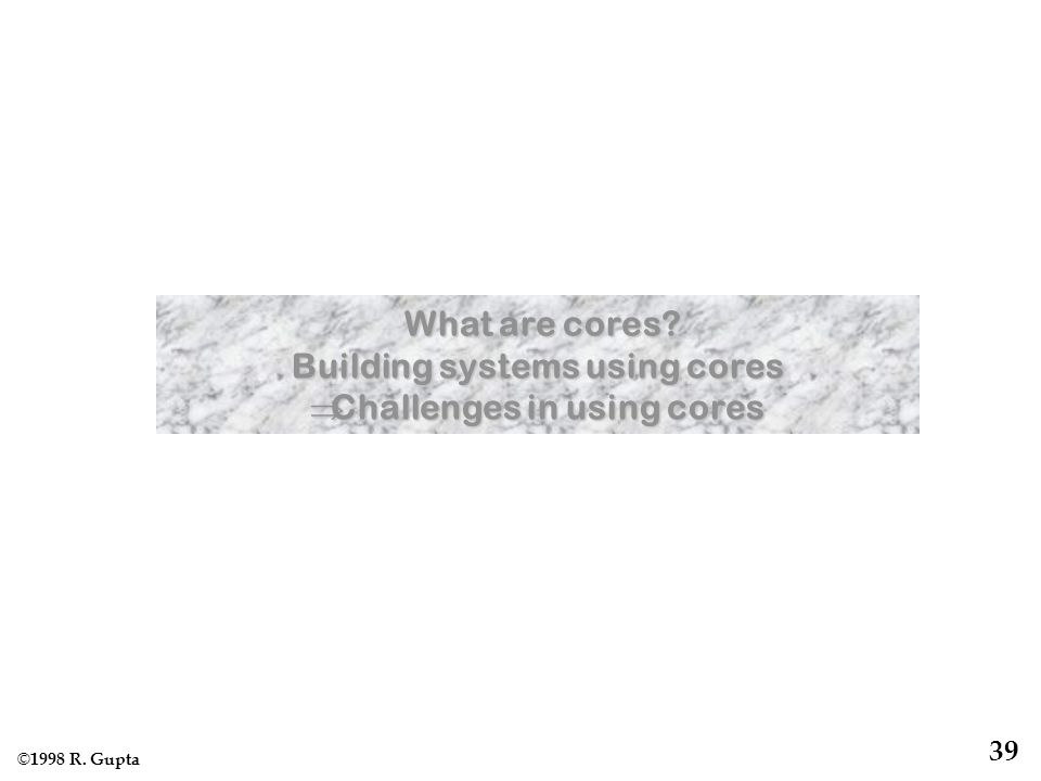 © 1998 R. Gupta 39 What are cores. What are cores.