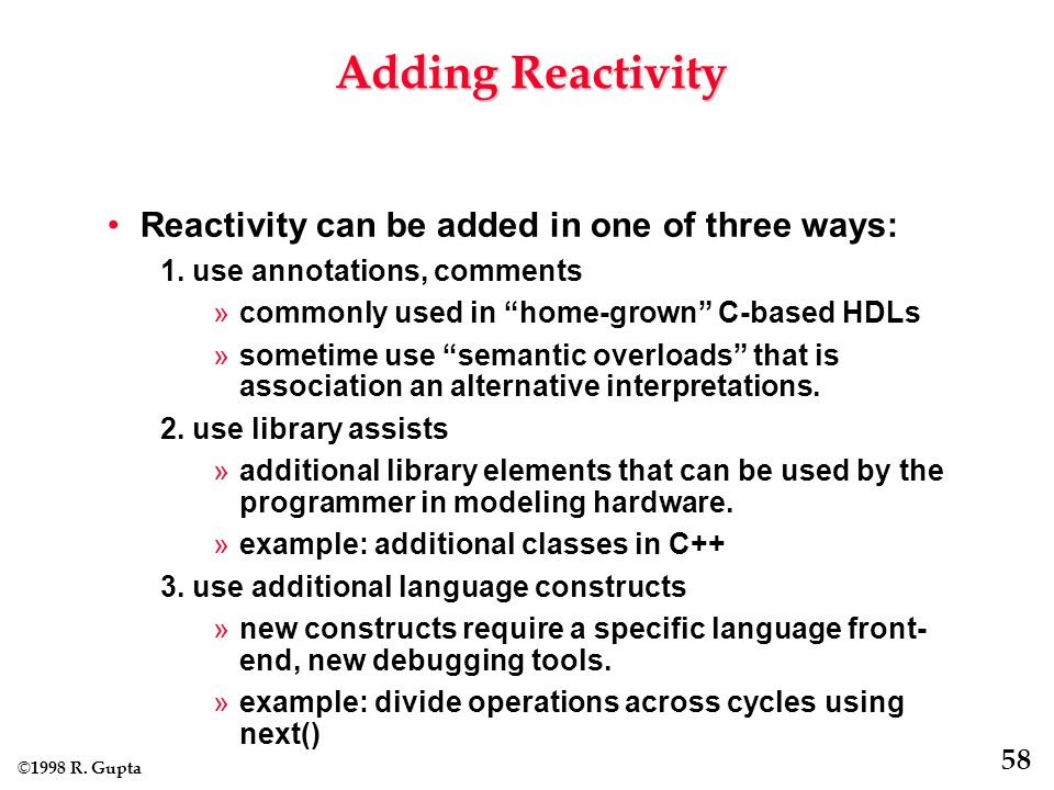 © 1998 R. Gupta 58 Adding Reactivity Reactivity can be added in one of three ways: 1.