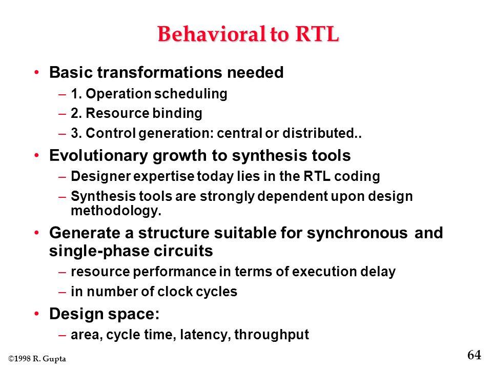 © 1998 R. Gupta 64 Behavioral to RTL Basic transformations needed –1.