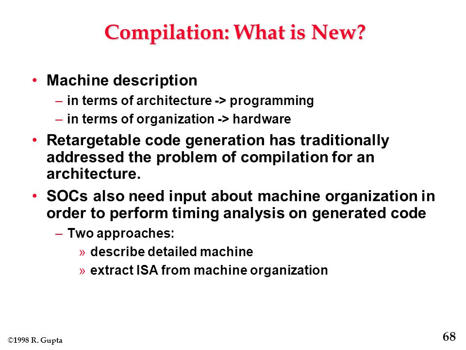 © 1998 R. Gupta 68 Compilation: What is New.