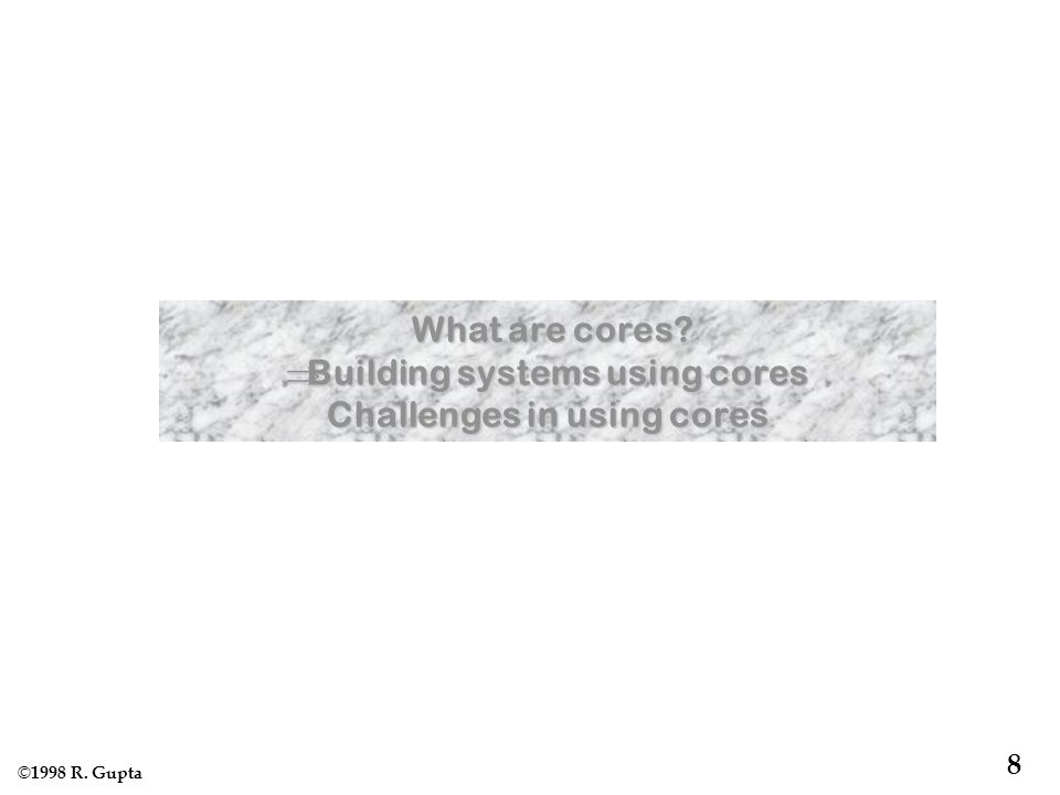 © 1998 R. Gupta 8 What are cores. What are cores.