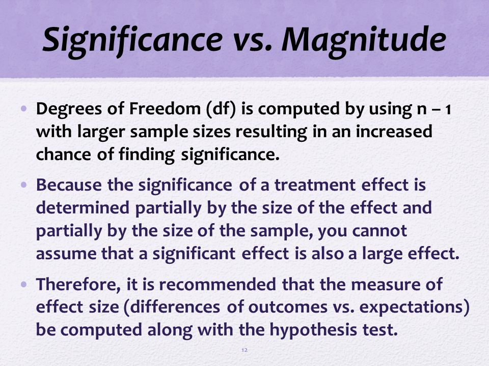 Significance vs. Magnitude Degrees of Freedom (df) is computed by using n – 1 with larger sample sizes resulting in an increased chance of finding sig