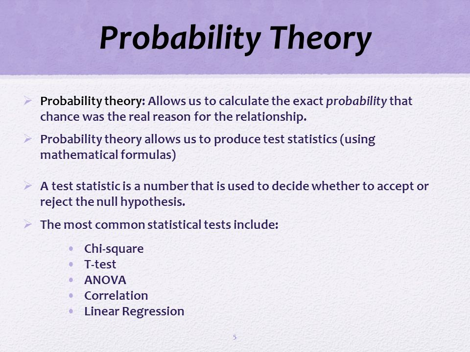 Probability Theory Probability theory: Allows us to calculate the exact probability that chance was the real reason for the relationship. Probability