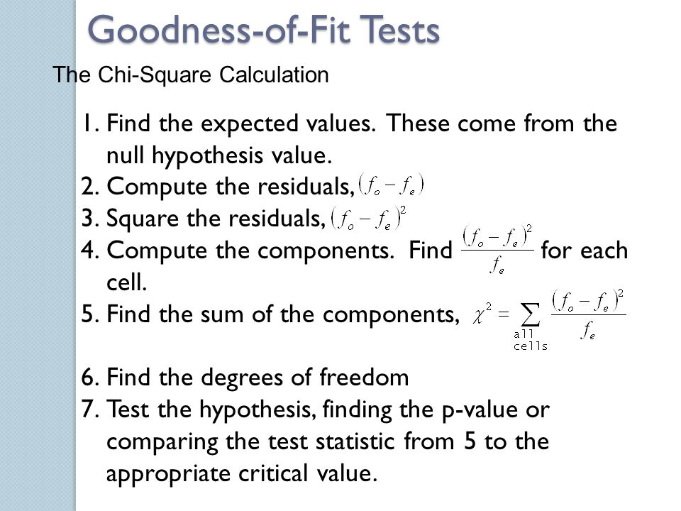 The Chi-Square Calculation 1.Find the expected values. These come from the null hypothesis value. 2.Compute the residuals, 3.Square the residuals, 4.C
