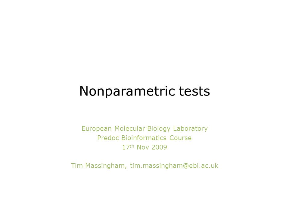 Nonparametric tests European Molecular Biology Laboratory Predoc Bioinformatics Course 17 th Nov 2009 Tim Massingham, tim.massingham@ebi.ac.uk
