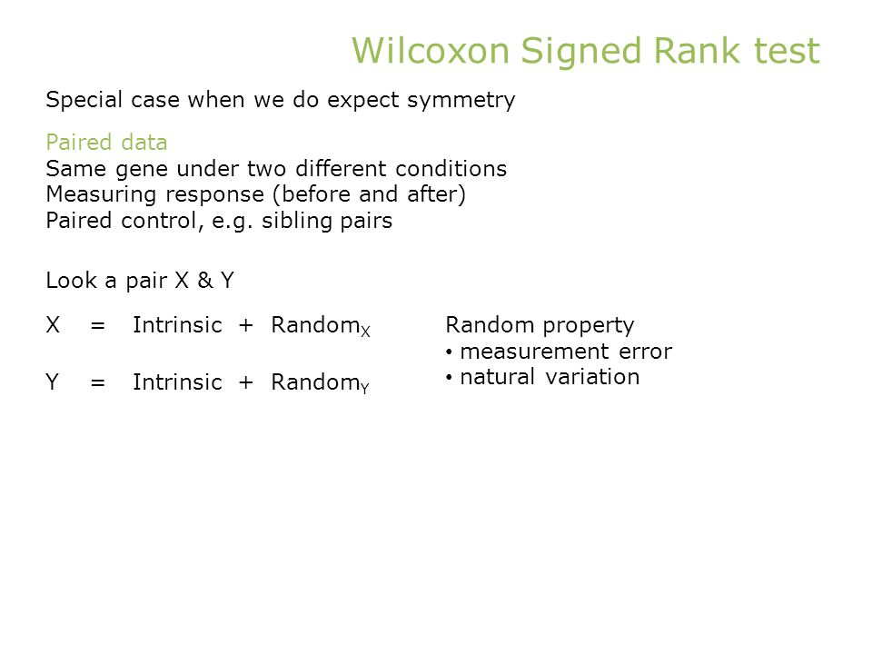Wilcoxon Signed Rank test Special case when we do expect symmetry X=Intrinsic + Random X Y=Intrinsic + Random Y Look a pair X & Y Random property measurement error natural variation Paired data Same gene under two different conditions Measuring response (before and after) Paired control, e.g.