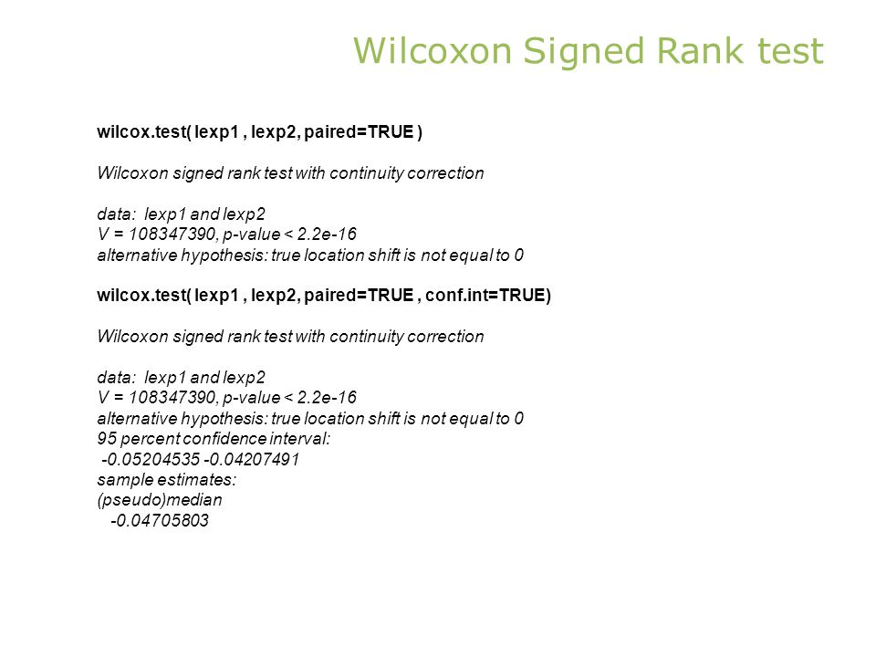 Wilcoxon Signed Rank test wilcox.test( lexp1, lexp2, paired=TRUE ) Wilcoxon signed rank test with continuity correction data: lexp1 and lexp2 V = 108347390, p-value < 2.2e-16 alternative hypothesis: true location shift is not equal to 0 wilcox.test( lexp1, lexp2, paired=TRUE, conf.int=TRUE) Wilcoxon signed rank test with continuity correction data: lexp1 and lexp2 V = 108347390, p-value < 2.2e-16 alternative hypothesis: true location shift is not equal to 0 95 percent confidence interval: -0.05204535 -0.04207491 sample estimates: (pseudo)median -0.04705803