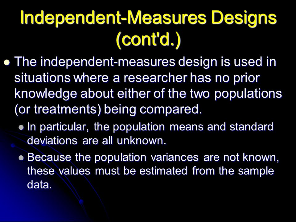 Independent-Measures Designs (cont'd.) The independent-measures design is used in situations where a researcher has no prior knowledge about either of