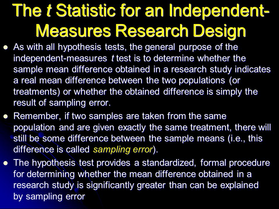 The t Statistic for an Independent- Measures Research Design As with all hypothesis tests, the general purpose of the independent-measures t test is t