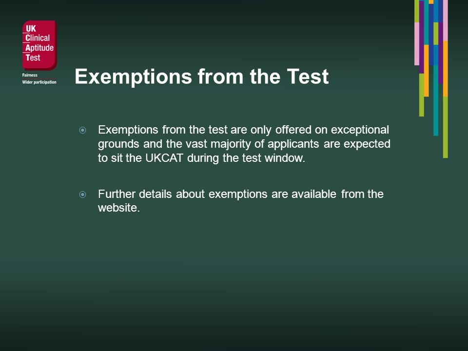 Exemptions from the Test Exemptions from the test are only offered on exceptional grounds and the vast majority of applicants are expected to sit the UKCAT during the test window.