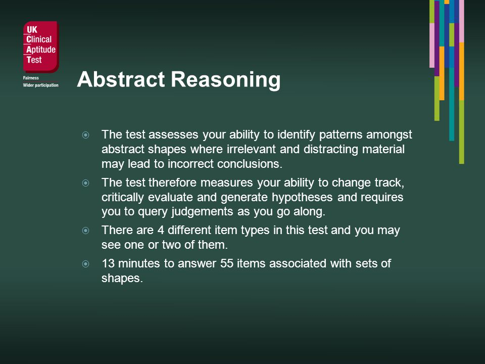 Abstract Reasoning The test assesses your ability to identify patterns amongst abstract shapes where irrelevant and distracting material may lead to incorrect conclusions.