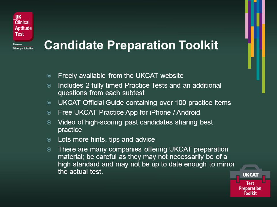Candidate Preparation Toolkit Freely available from the UKCAT website Includes 2 fully timed Practice Tests and an additional questions from each subtest UKCAT Official Guide containing over 100 practice items Free UKCAT Practice App for iPhone / Android Video of high-scoring past candidates sharing best practice Lots more hints, tips and advice There are many companies offering UKCAT preparation material; be careful as they may not necessarily be of a high standard and may not be up to date enough to mirror the actual test.