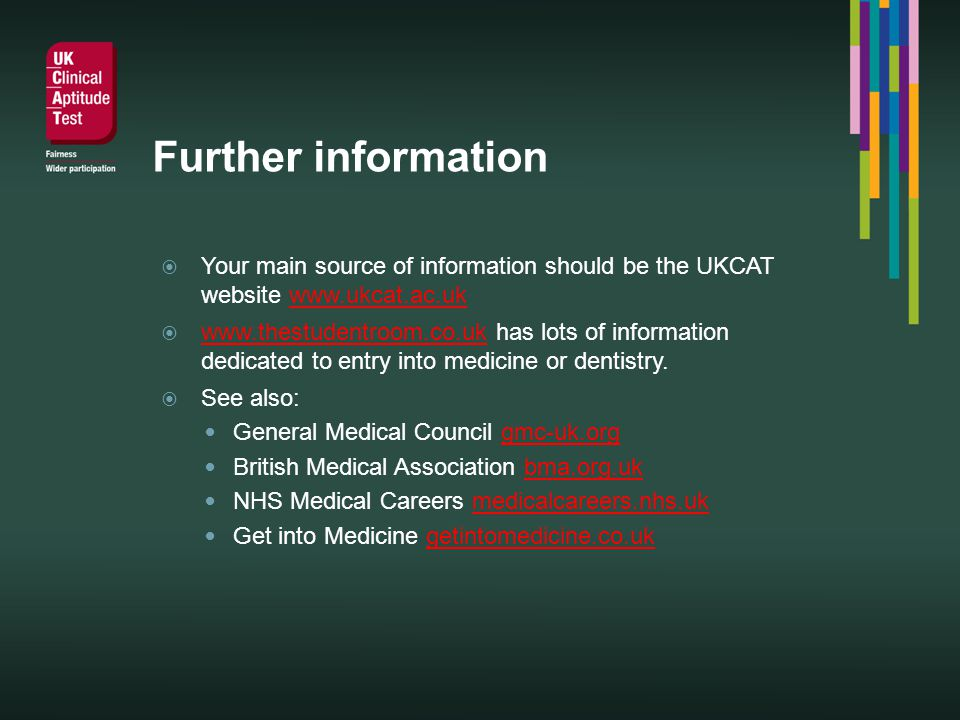 Further information Your main source of information should be the UKCAT website www.ukcat.ac.ukwww.ukcat.ac.uk www.thestudentroom.co.uk has lots of information dedicated to entry into medicine or dentistry.