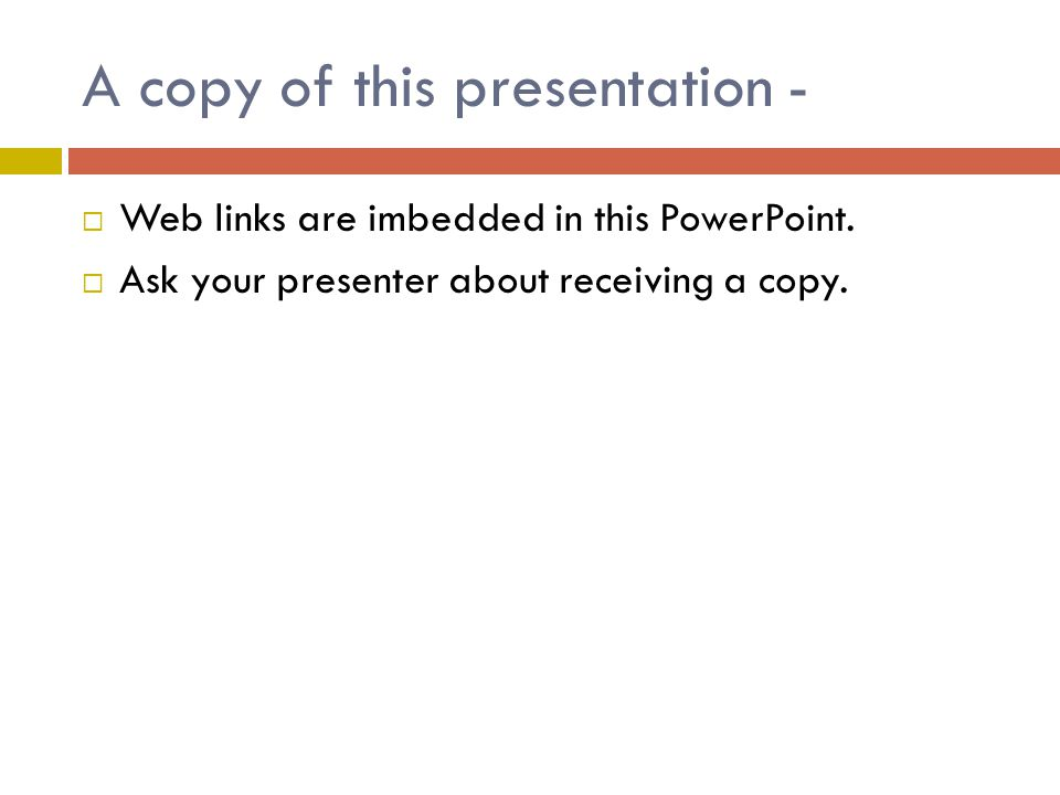 A copy of this presentation - Web links are imbedded in this PowerPoint. Ask your presenter about receiving a copy.
