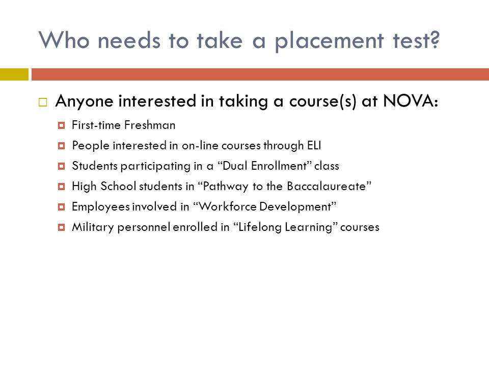 Who needs to take a placement test? Anyone interested in taking a course(s) at NOVA: First-time Freshman People interested in on-line courses through