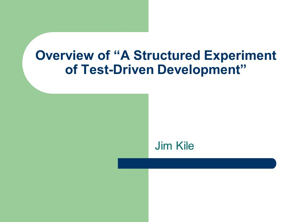 Overview of A Structured Experiment of Test-Driven Development Jim Kile