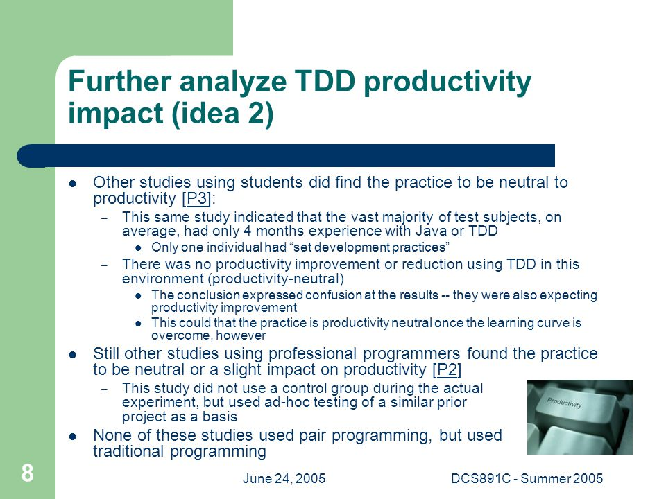 June 24, 2005DCS891C - Summer 2005 8 Further analyze TDD productivity impact (idea 2) Other studies using students did find the practice to be neutral to productivity [P3]:P3 – This same study indicated that the vast majority of test subjects, on average, had only 4 months experience with Java or TDD Only one individual had set development practices – There was no productivity improvement or reduction using TDD in this environment (productivity-neutral) The conclusion expressed confusion at the results -- they were also expecting productivity improvement This could that the practice is productivity neutral once the learning curve is overcome, however Still other studies using professional programmers found the practice to be neutral or a slight impact on productivity [P2]P2 – This study did not use a control group during the actual experiment, but used ad-hoc testing of a similar prior project as a basis None of these studies used pair programming, but used traditional programming