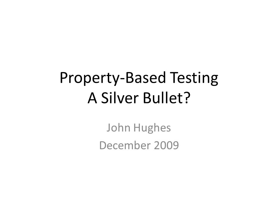 Property-Based Testing A Silver Bullet? John Hughes December 2009
