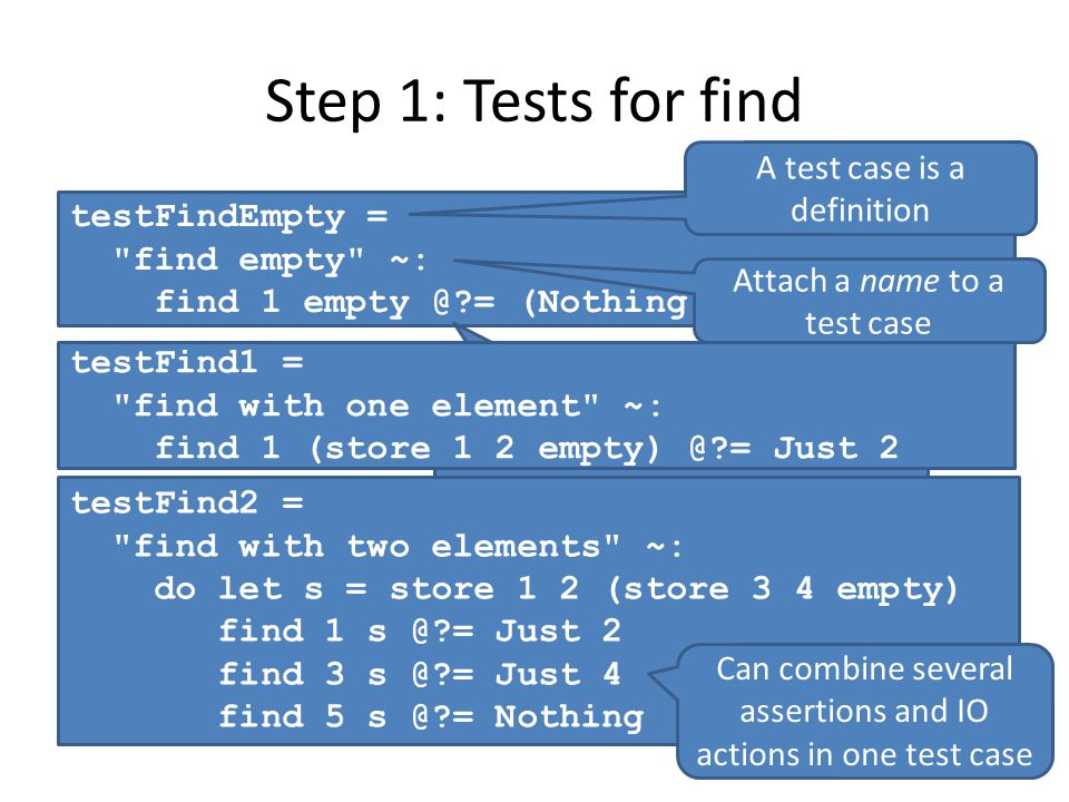 Step 1: Tests for find testFindEmpty = find empty ~: find 1 empty @?= (Nothing :: Maybe Int) A test case is a definition Attach a name to a test case An assertion (@)equality where left side is unknown, right side is expected value testFind1 = find with one element ~: find 1 (store 1 2 empty) @?= Just 2 testFind2 = find with two elements ~: do let s = store 1 2 (store 3 4 empty) find 1 s @?= Just 2 find 3 s @?= Just 4 find 5 s @?= Nothing Can combine several assertions and IO actions in one test case