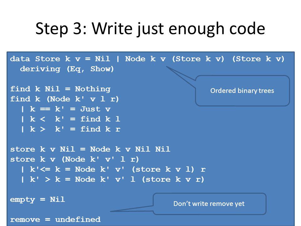 Step 3: Write just enough code data Store k v = Nil | Node k v (Store k v) (Store k v) deriving (Eq, Show) find k Nil = Nothing find k (Node k' v l r)