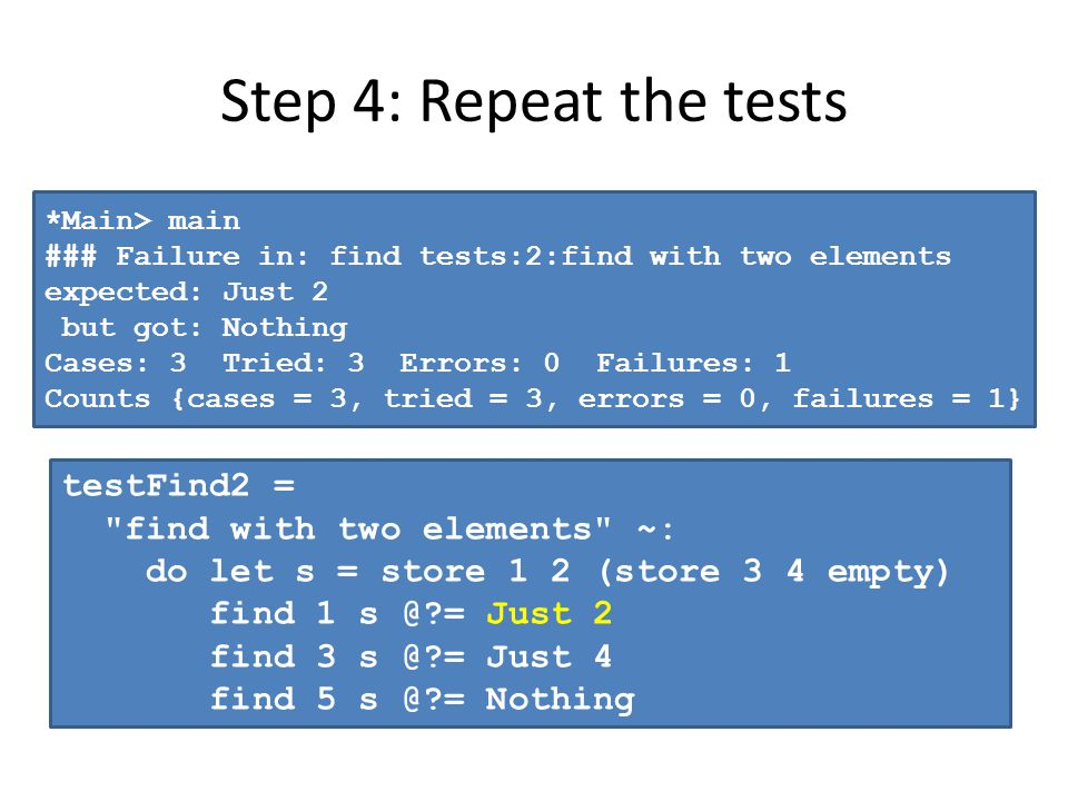 Step 4: Repeat the tests *Main> main ### Failure in: find tests:2:find with two elements expected: Just 2 but got: Nothing Cases: 3 Tried: 3 Errors: 0 Failures: 1 Counts {cases = 3, tried = 3, errors = 0, failures = 1} testFind2 = find with two elements ~: do let s = store 1 2 (store 3 4 empty) find 1 s @ = Just 2 find 3 s @ = Just 4 find 5 s @ = Nothing