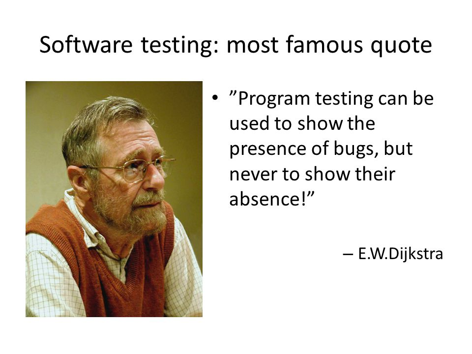 Software testing: most famous quote Program testing can be used to show the presence of bugs, but never to show their absence! – E.W.Dijkstra