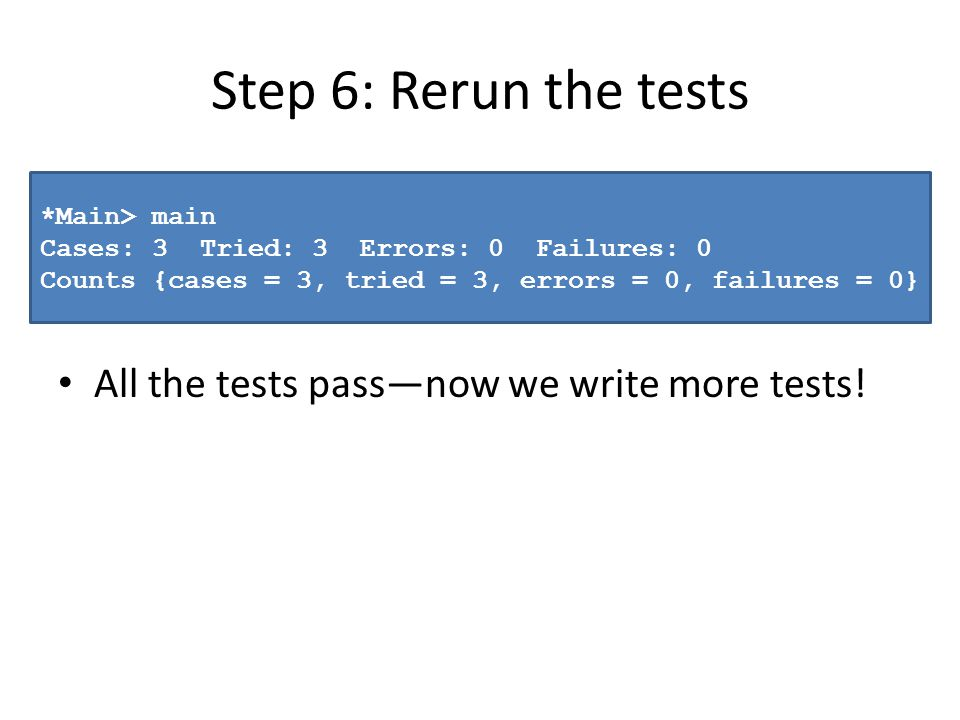 Step 6: Rerun the tests All the tests passnow we write more tests! *Main> main Cases: 3 Tried: 3 Errors: 0 Failures: 0 Counts {cases = 3, tried = 3, e