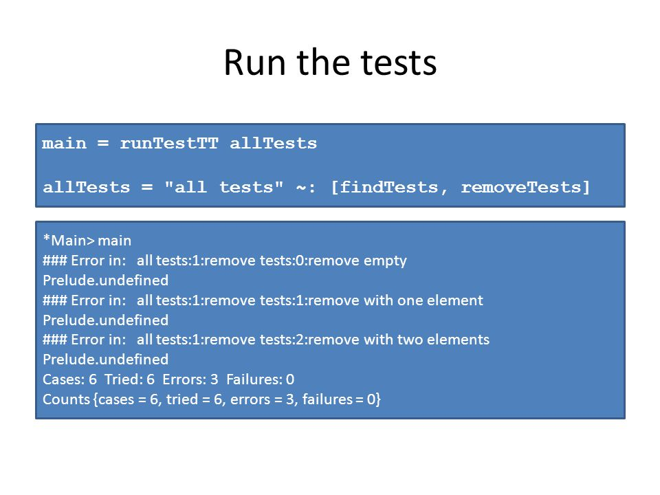 Run the tests main = runTestTT allTests allTests = all tests ~: [findTests, removeTests] *Main> main ### Error in: all tests:1:remove tests:0:remove empty Prelude.undefined ### Error in: all tests:1:remove tests:1:remove with one element Prelude.undefined ### Error in: all tests:1:remove tests:2:remove with two elements Prelude.undefined Cases: 6 Tried: 6 Errors: 3 Failures: 0 Counts {cases = 6, tried = 6, errors = 3, failures = 0}