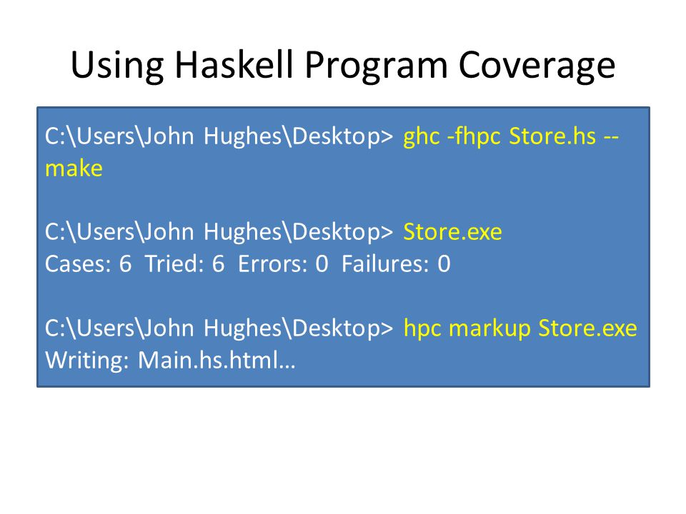 Using Haskell Program Coverage C:\Users\John Hughes\Desktop> ghc -fhpc Store.hs -- make C:\Users\John Hughes\Desktop> Store.exe Cases: 6 Tried: 6 Errors: 0 Failures: 0 C:\Users\John Hughes\Desktop> hpc markup Store.exe Writing: Main.hs.html…