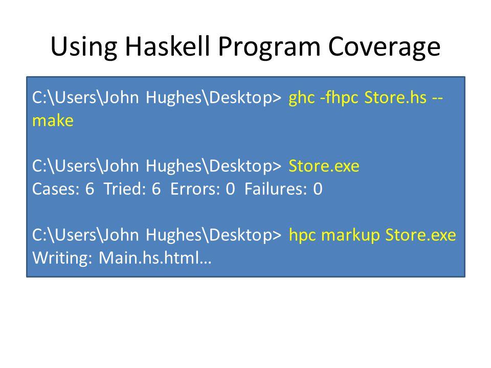 Using Haskell Program Coverage C:\Users\John Hughes\Desktop> ghc -fhpc Store.hs -- make C:\Users\John Hughes\Desktop> Store.exe Cases: 6 Tried: 6 Errors: 0 Failures: 0 C:\Users\John Hughes\Desktop> hpc markup Store.exe Writing: Main.hs.html…