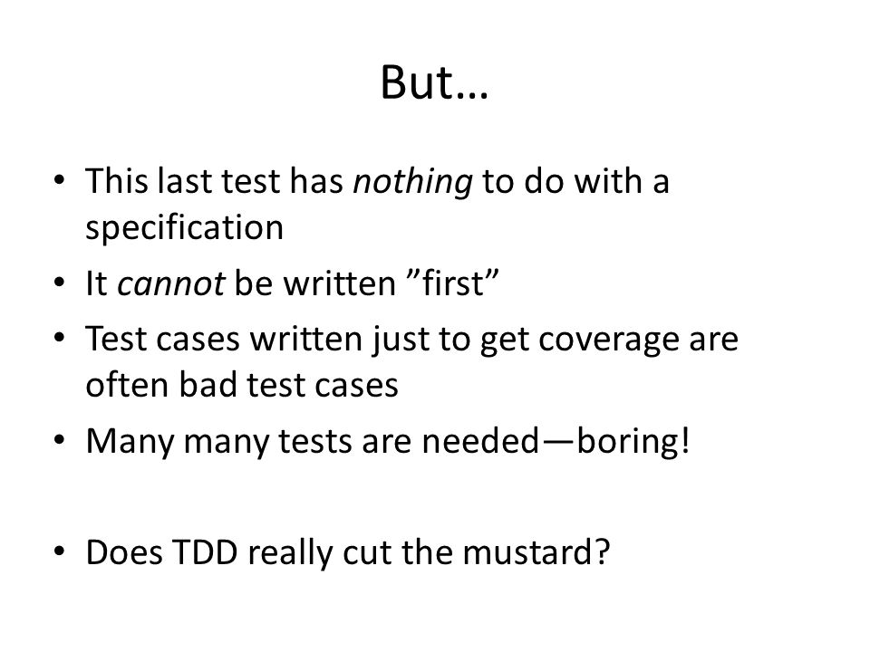 But… This last test has nothing to do with a specification It cannot be written first Test cases written just to get coverage are often bad test cases Many many tests are neededboring.