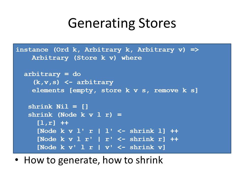 Generating Stores How to generate, how to shrink instance (Ord k, Arbitrary k, Arbitrary v) => Arbitrary (Store k v) where arbitrary = do (k,v,s) <- arbitrary elements [empty, store k v s, remove k s] shrink Nil = [] shrink (Node k v l r) = [l,r] ++ [Node k v l r | l <- shrink l] ++ [Node k v l r | r <- shrink r] ++ [Node k v l r | v <- shrink v]