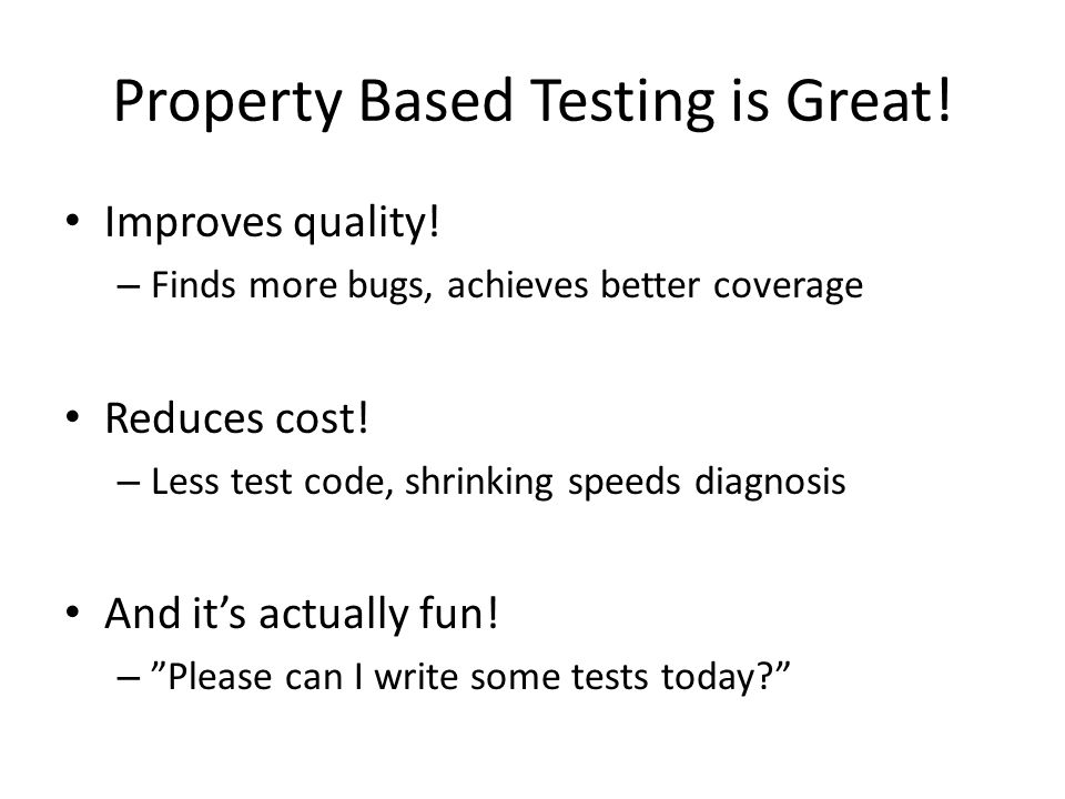 Property Based Testing is Great! Improves quality! – Finds more bugs, achieves better coverage Reduces cost! – Less test code, shrinking speeds diagno